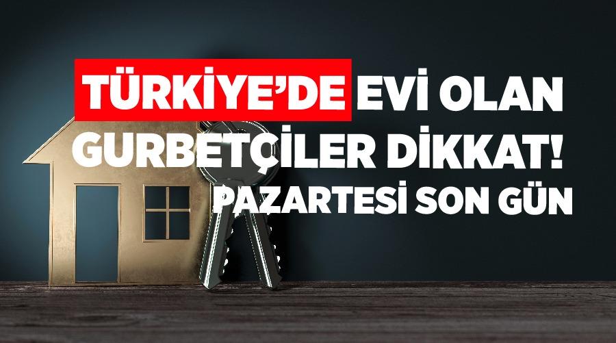 Türkiye'de evi olan gurbetçiler dikkat!