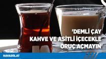'Demli çay kahve ve asitli içecekle oruç açmayın'