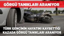 Türk gencinin hayatını kaybettiği kazada görgü tanıkları aranıyor!
